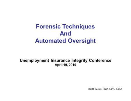 Unemployment Insurance Integrity Conference April 19, 2010 Forensic Techniques And Automated Oversight Brett Baker, PhD, CPA, CISA.