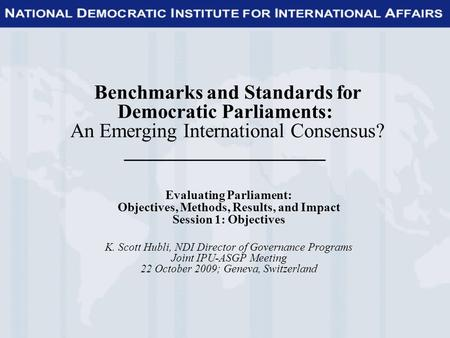 Benchmarks and Standards for Democratic Parliaments: An Emerging International Consensus? ____________________ Evaluating Parliament: Objectives, Methods,