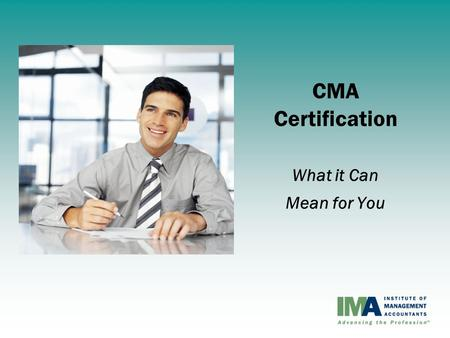 CMA Certification What it Can Mean for You. Institute of Management Accountants (IMA) Vision – The world's leading association for management accounting.