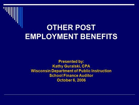 OTHER POST EMPLOYMENT BENEFITS Presented by: Kathy Guralski, CPA Wisconsin Department of Public Instruction School Finance Auditor October 6, 2006.