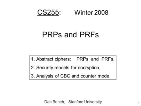 1 PRPs and PRFs CS255: Winter 2008 1.Abstract ciphers: PRPs and PRFs, 2.Security models for encryption, 3.Analysis of CBC and counter mode Dan Boneh, Stanford.