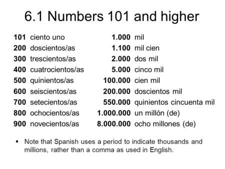 6.1 Numbers 101 and higher 101 ciento uno 200 doscientos/as 300 trescientos/as 400 cuatrocientos/as 500 quinientos/as 600 seiscientos/as 700 setecientos/as.