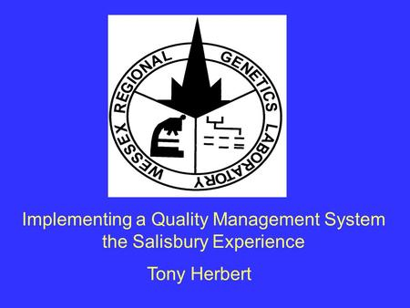 Implementing a Quality Management System the Salisbury Experience Tony Herbert.