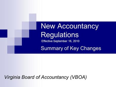 New Accountancy Regulations Virginia Board of Accountancy (VBOA) Summary of Key Changes Effective September 16, 2010.