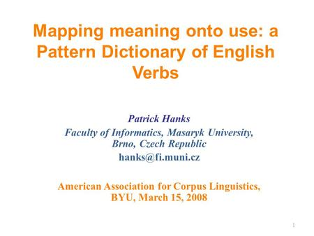 Mapping meaning onto use: a Pattern Dictionary of English Verbs Patrick Hanks Faculty of Informatics, Masaryk University, Brno, Czech Republic