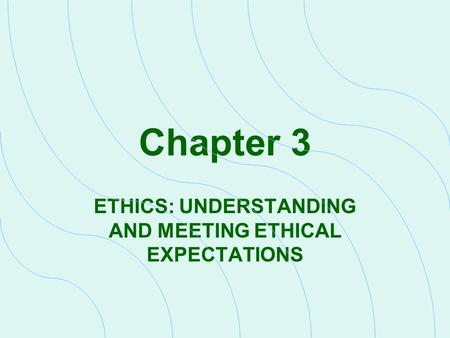 ETHICS: UNDERSTANDING AND MEETING ETHICAL EXPECTATIONS