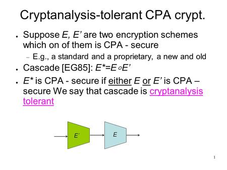 1 Cryptanalysis-tolerant CPA crypt. ● Suppose E, E' are two encryption schemes which on of them is CPA - secure  E.g., a standard and a proprietary, a.