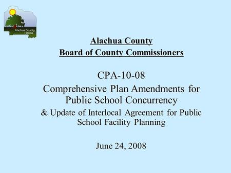 Alachua County Board of County Commissioners CPA-10-08 Comprehensive Plan Amendments for Public School Concurrency & Update of Interlocal Agreement for.