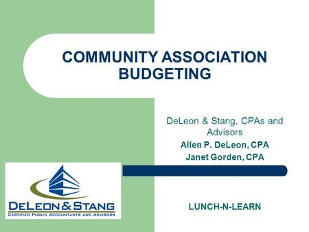 COMMUNITY ASSOCIATION BUDGETING DeLeon & Stang, CPAs and Advisors Allen P. DeLeon, CPA Janet Gorden, CPA LUNCH-N-LEARN.