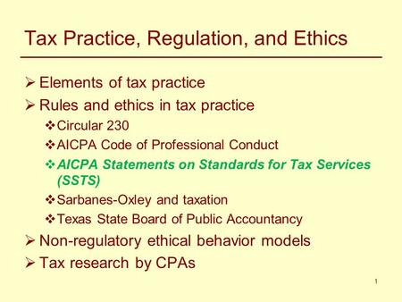 1 Tax Practice, Regulation, and Ethics  Elements of tax practice  Rules and ethics in tax practice  Circular 230  AICPA Code of Professional Conduct.