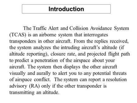 Introduction The Traffic Alert and Collision Avoidance System (TCAS) is an airborne system that interrogates transponders in other aircraft. From the replies.