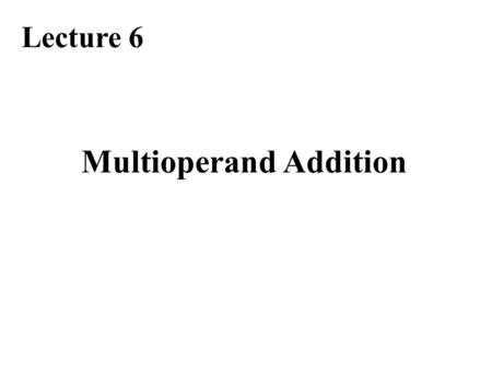 Multioperand Addition Lecture 6. Required Reading Chapter 8, Multioperand Addition Note errata at: