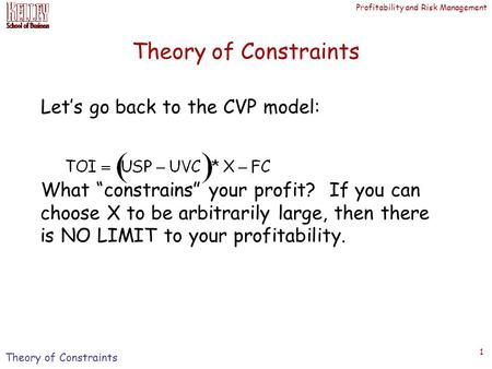 "Profitability and Risk Management 1 Theory of Constraints Let's go back to the CVP model: What ""constrains"" your profit? If you can choose X to be arbitrarily."