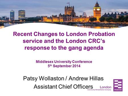 Recent Changes to London Probation service and the London CRC's response to the gang agenda Middlesex University Conference 5 th September 2014 Patsy Wollaston.