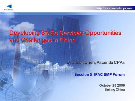 Developing SMEs Services: Opportunities and Challenges in China Dr Jason Chen, Ascenda CPAs Session 5 IFAC SMP Forum October.
