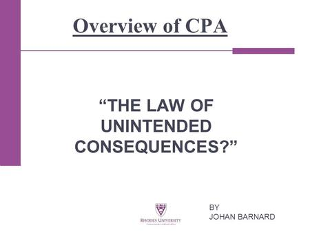 "Overview of CPA ""THE LAW OF UNINTENDED CONSEQUENCES?"" BY JOHAN BARNARD."