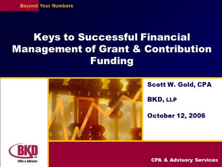 CPA & Advisory Services BeyondYour Numbers Keys to Successful Financial Management of Grant & Contribution Funding Scott W. Gold, CPA BKD, LLP October.