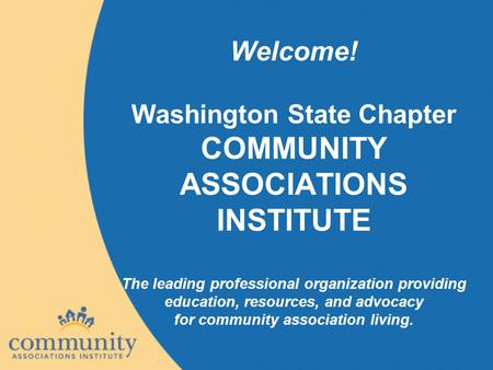 Welcome! Washington State Chapter COMMUNITY ASSOCIATIONS INSTITUTE The leading professional organization providing education, resources, and advocacy for.