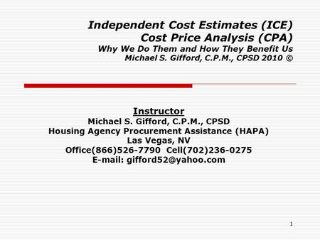 1 Independent Cost Estimates (ICE) Cost Price Analysis (CPA) Why We Do Them and How They Benefit Us Michael S. Gifford, C.P.M., CPSD 2010 © Instructor.
