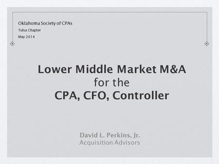 Oklahoma Society of CPAs Tulsa Chapter May 2014 David L. Perkins, Jr. Acquisition Advisors Lower Middle Market M&A for the CPA, CFO, Controller.
