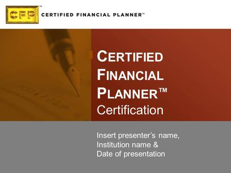 C ERTIFIED F INANCIAL P LANNER ™ Certification Insert presenter's name, Institution name & Date of presentation.