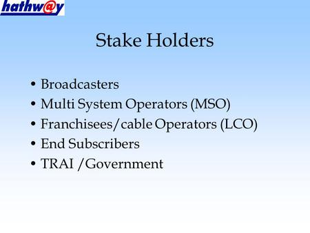 Stake Holders Broadcasters Multi System Operators (MSO) Franchisees/cable Operators (LCO) End Subscribers TRAI /Government.