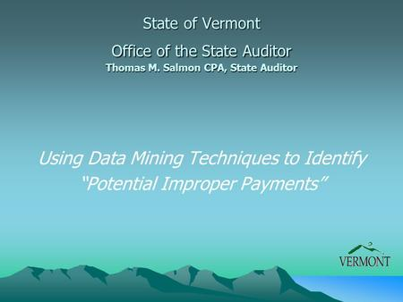 "Using Data Mining Techniques to Identify ""Potential Improper Payments"" State of Vermont Office of the State Auditor Thomas M. Salmon CPA, State Auditor."