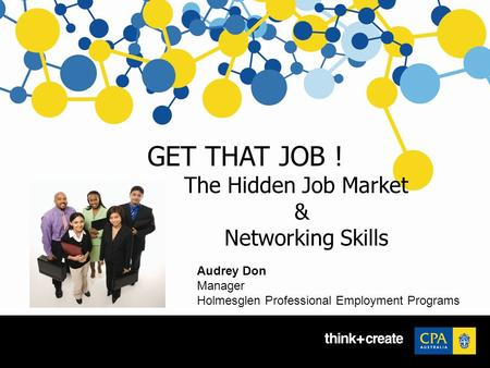 GET THAT JOB ! The Hidden Job Market & Networking Skills Audrey Don Manager Holmesglen Professional Employment Programs.