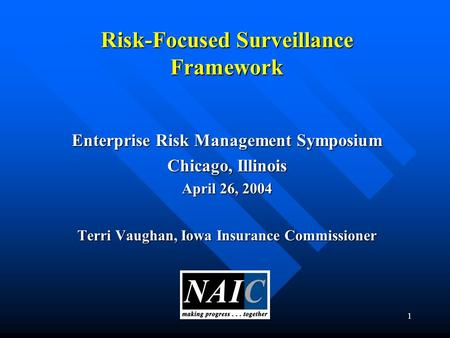1 Risk-Focused Surveillance Framework Enterprise Risk Management Symposium Chicago, Illinois April 26, 2004 Terri Vaughan, Iowa Insurance Commissioner.