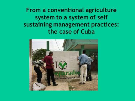 From a conventional agriculture system to a system of self sustaining management practices: the case of Cuba.