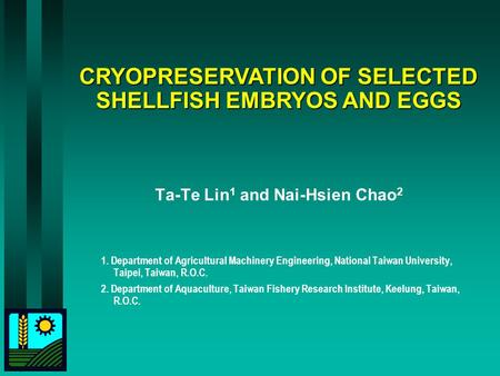 CRYOPRESERVATION OF SELECTED SHELLFISH EMBRYOS AND EGGS Ta-Te Lin 1 and Nai-Hsien Chao 2 1. Department of Agricultural Machinery Engineering, National.