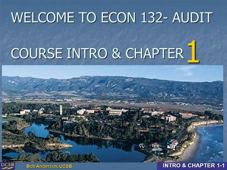 Intro & Chapter 1-1 Bob Anderson, UCSB INTRO & CHAPTER 1-1 COURSE INTRO & CHAPTER 1 WELCOME TO ECON 132- AUDIT.