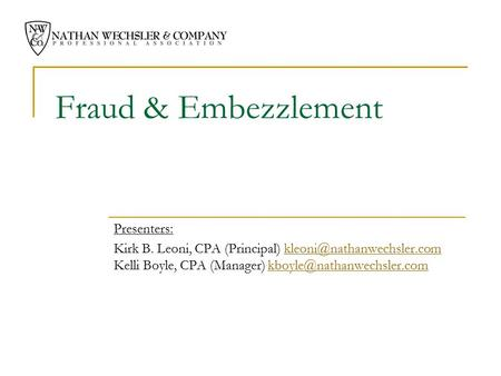 Fraud & Embezzlement Presenters: Kirk B. Leoni, CPA (Principal) Kelli Boyle, CPA (Manager)
