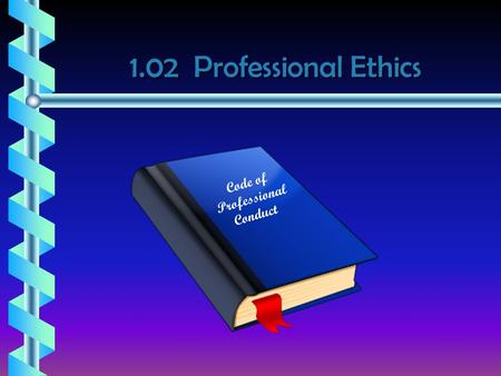 1.02 Professional Ethics Code of Professional Conduct.