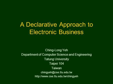 A Declarative Approach to Electronic Business Ching-Long Yeh Department of Computer Science and Engineering Tatung University Taipei 104 Taiwan