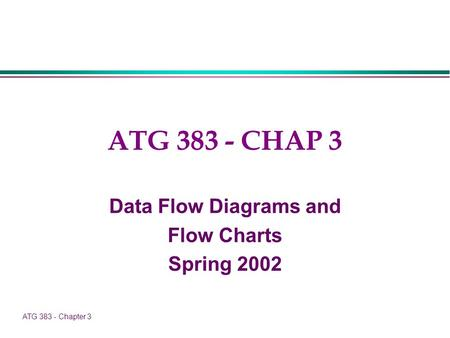 ATG 383 - Chapter 3 ATG 383 - CHAP 3 Data Flow Diagrams and Flow Charts Spring 2002.