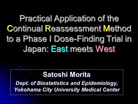 Practical Application of the Continual Reassessment Method to a Phase I Dose-Finding Trial in Japan: East meets West Satoshi Morita Dept. of Biostatistics.