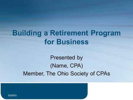 Building a Retirement Program for Business Presented by (Name, CPA) Member, The Ohio Society of CPAs 5/3/2015 1.