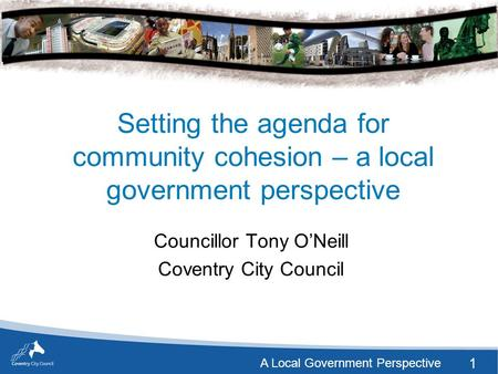 1 A Local Government Perspective Setting the agenda for community cohesion – a local government perspective Councillor Tony O'Neill Coventry City Council.