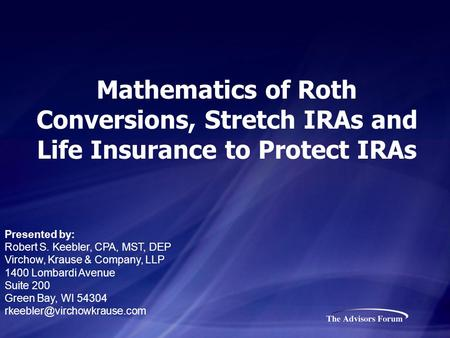 Mathematics of Roth Conversions, Stretch IRAs and Life Insurance to Protect IRAs Presented by: Robert S. Keebler, CPA, MST, DEP Virchow, Krause & Company,