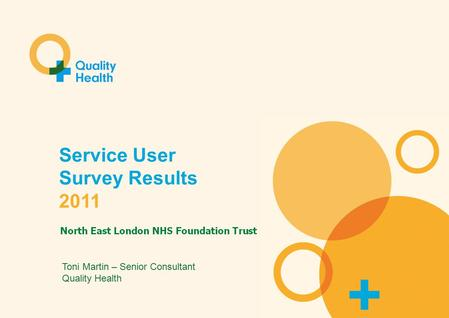 Service User Survey 2011 Service User Survey Results 2011 Toni Martin – Senior Consultant Quality Health.