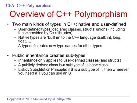 CPA: C++ Polymorphism Copyright © 2007 Mohamed Iqbal Pallipurath Overview of C++ Polymorphism Two main kinds of types in C++: native and user-defined –User-defined.