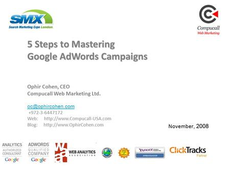 Partner November, 2008 5 Steps to Mastering Google AdWords Campaigns Ophir Cohen, CEO Compucall Web Marketing Ltd.