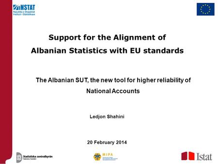 The Albanian SUT, the new tool for higher reliability of National Accounts Support for the Alignment of Albanian Statistics with EU standards Ledjon Shahini.