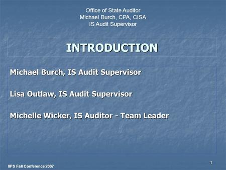 1 INTRODUCTION Michael Burch, IS Audit Supervisor Lisa Outlaw, IS Audit Supervisor Michelle Wicker, IS Auditor - Team Leader IIPS Fall Conference 2007.