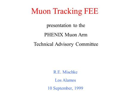 Muon Tracking FEE R.E. Mischke Los Alamos 10 September, 1999 presentation to the PHENIX Muon Arm Technical Advisory Committee.