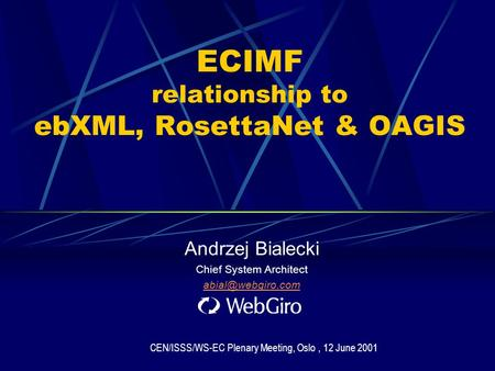 ECIMF relationship to ebXML, RosettaNet & OAGIS Andrzej Bialecki Chief System Architect CEN/ISSS/WS-EC Plenary Meeting, Oslo, 12 June.