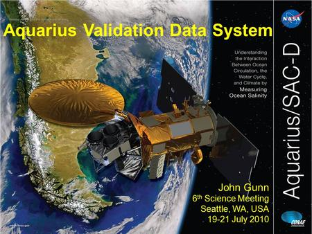 Aquarius Validation Data System John Gunn 6 th Science Meeting Seattle, WA, USA 19-21 July 2010.