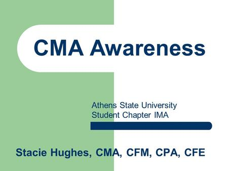 CMA Awareness Stacie Hughes, CMA, CFM, CPA, CFE Athens State University Student Chapter IMA.