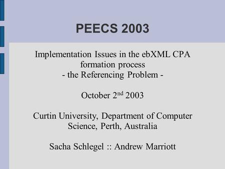 PEECS 2003 Implementation Issues in the ebXML CPA formation process - the Referencing Problem - October 2 nd 2003 Curtin University, Department of Computer.